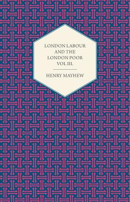 London Labour and the London Poor Volume III. - Mayhew, Henry