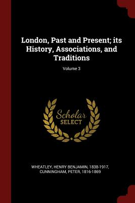 London, Past and Present; Its History, Associations, and Traditions; Volume 3 - Wheatley, Henry Benjamin