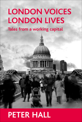 London Voices, London Lives: Tales from a Working Capital - Hall, Peter, Sir