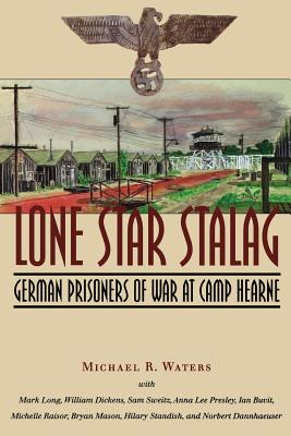 Lone Star Stalag: German Prisoners of War at Camp Hearne - Waters, Michael R, Dr., PhD, and Long, Mark, and Dickens, William