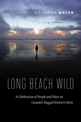 Long Beach Wild: A Celebration of People and Place on Canada's Rugged Western Shore - Mason, Adrienne