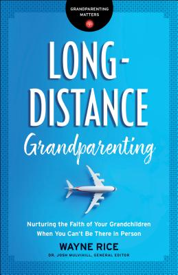 Long-Distance Grandparenting: Nurturing the Faith of Your Grandchildren When You Can't Be There in Person - Mulvihill, Josh (Editor), and Rice, Wayne