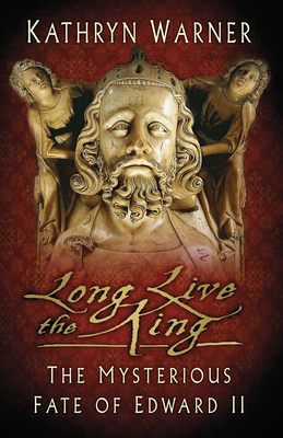 Long Live the King: The Mysterious Fate of Edward II - Warner, Kathryn