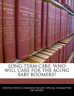 Long-Term Care: Who Will Care for the Aging Baby Boomers? - United States Congress Senate Special Co (Creator)