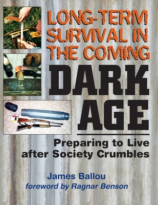 Long-Term Survival in the Coming Dark Age: Preparing to Live After Society Crumbles - Benson, Ragnar (Foreword by), and Ballou, James