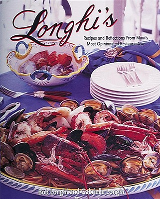 Longhi's: Recipes and Reflections from Maui's Most Opinionated Restaurateur - Longhi, Bob