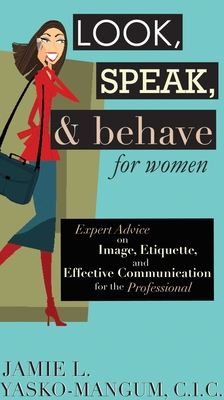 Look, Speak, & Behave for Women: Expert Advice on Image, Etiquette, and Effective Communication for the Professional - Yasko-Mangum, Jamie L