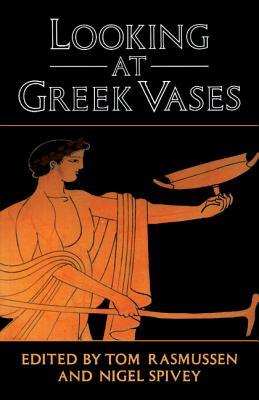 Looking at Greek Vases - Rasmussen, Tom (Editor), and Spivey, Nigel (Editor)