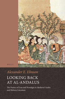 Looking Back at Al-Andalus: The Poetics of Loss and Nostalgia in Medieval Arabic and Hebrew Literature - Elinson, Alexander