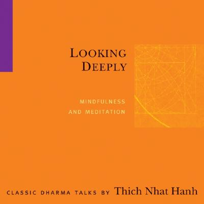 Looking Deeply: Mindfulness and Meditation - Hanh, Thich Nhat