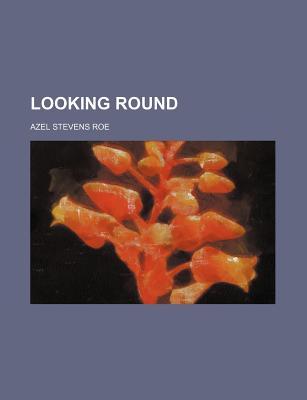 Looking Round - Roe, Azel Stevens
