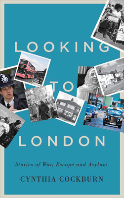 Looking to London: Stories of War, Escape and Asylum - Cockburn, Cynthia, Dr.