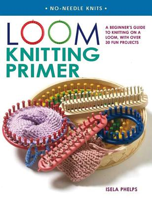 Loom Knitting Primer: A Beginner's Guide to Knitting on a Loom, with Over 30 Fun Projects - Phelps, Isela