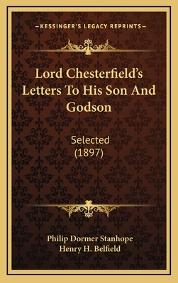 Lord Chesterfield's Letters to His Son and Godson: Selected (1897) - Stanhope, Philip Dormer, and Belfield, Henry H (Introduction by)