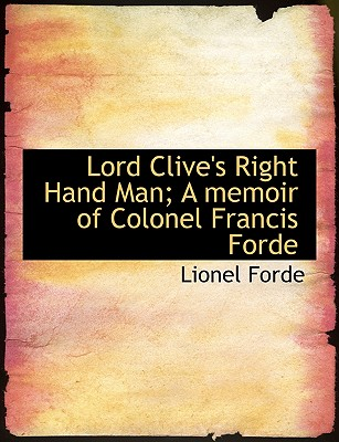 Lord Clive's Right Hand Man; A Memoir of Colonel Francis Forde - Forde, Lionel