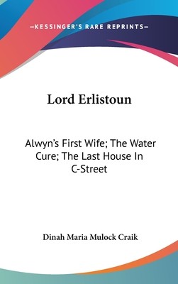 Lord Erlistoun: Alwyn's First Wife; The Water Cure; The Last House in Istreet - Craik, Dinah Maria Mulock