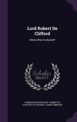 Lord Robert de Clifford: Where Was He Buried? - Nicholson, Cornelius, and Simpson, James, and Robert De Clifford (1st Baron ) (Creator)