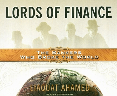 Lords of Finance: The Bankers Who Broke the World - Ahamed, Liaquat, and Hoye, Stephen (Read by)