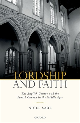 Lordship and Faith: The English Gentry and the Parish Church in the Middle Ages - Saul, Nigel