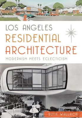 Los Angeles Residential Architecture:: Modernism Meets Eclecticism - Wallach, Ruth