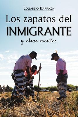 Los Zapatos del Inmigrante y Otros Escritos - Barraza, Eduardo