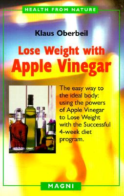 Lose Weight with Apple Vinegar: Get the Ideal Body the Easy Way: Using Powers of Apple Vinegar to Lose Weight with the Successful Four-Week Diet Program - Oberbeil, Klaus