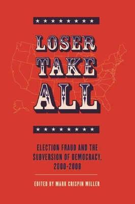 Loser Take All: Election Fraud and the Subversion of Democracy, 2000-2008 - Miller, Mark Crispin, Professor (Editor)