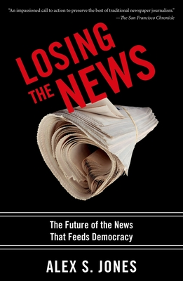 Losing the News: The Uncertain Future of the News That Feeds Democracy - Jones, Alex S