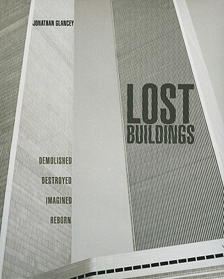 Lost Buildings: Demolished, Destroyed, Imagined, Reborn - Glancey, Jonathan