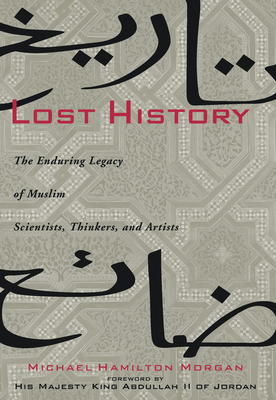 Lost History: The Enduring Legacy of Muslim Scientists, Thinkers, and Artists - Morgan, Michael H