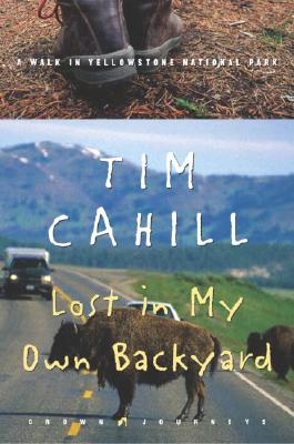 Lost in My Own Backyard: A Walk in Yellowstone National Park - Cahill, Tim