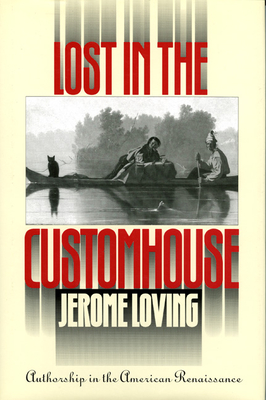 Lost in the Customhouse: Authorship in the American Renaissance - Loving, Jerome