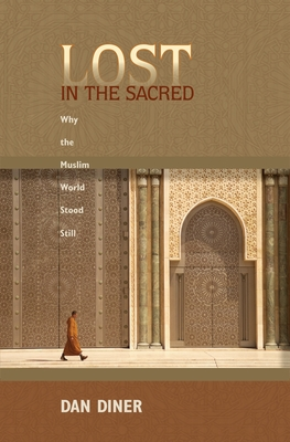 Lost in the Sacred: Why the Muslim World Stood Still - Diner, Dan, and Rendall, Steven (Translated by)