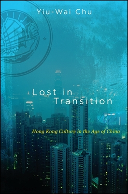 Lost in Transition: Hong Kong Culture in the Age of China - Chu, Yiu-Wai