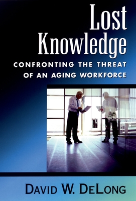 Lost Knowledge: Confronting the Threat of an Aging Workforce - DeLong, David W