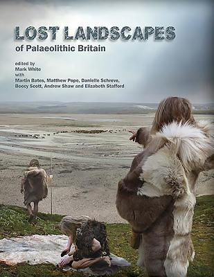 Lost Landscapes of Palaeolithic Britain: The contribution of projects funded by the Aggregates Levy Sustainability Fund 2002-2011 - White, Mark J. (Editor), and Bates, Martin (Editor), and Pope, Matthew (Editor)