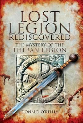 Lost Legion Rediscovered: The Mystery of the Theban Legion - O'Reilly, Donald