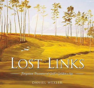 Lost Links: Forgotten Treasures of Golf's Golden Age - Wexler, Daniel
