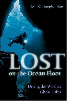 Lost on the Ocean Floor: Diving the World's Ghost Ships - Fine, John Christopher