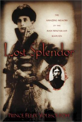 Lost Splendor: The Amazing Memoirs of the Man Who Killed Rasputin - Youssoupoff, Prince Felix