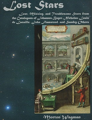 Lost Stars: Lost, Missing, and Troublesome Stars from the Catalogues of Johannes Bayer, Nicholas-Louis de Lacaille, John Flamsteed, and Sundry Others - Wagman, Morton