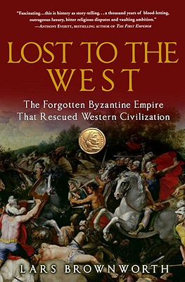 Lost to the West: The Forgotten Byzantine Empire That Rescued Western Civilization - Brownworth, Lars
