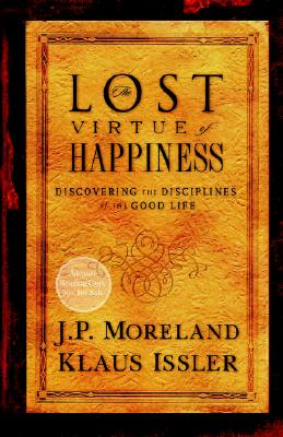 Lost Virtue of Happiness: Discovering the Disciplines of the Good Life - Moreland, J P