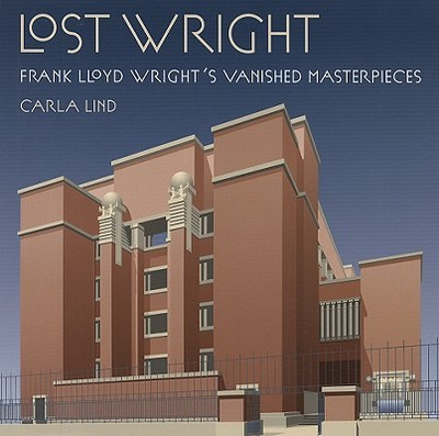 Lost Wright: Frank Lloyd Wright's Vanished Masterpieces - Lind, Carla