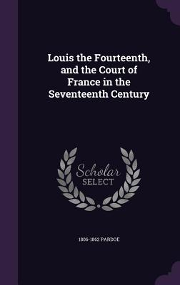 Louis the Fourteenth, and the Court of France in the Seventeenth Century - Pardoe, 1806-1862
