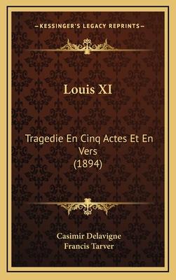 Louis XI: Tragedie En Cinq Actes Et En Vers (1894) - Delavigne, Jean Casimir