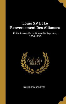 Louis XV Et Le Renversement Des Alliances: Preliminaires de La Guerre de Sept ANS, 1754-1756 (1896) - Waddington, Richard