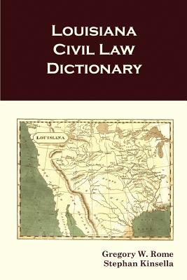Louisiana Civil Law Dictionary - Rome, Gregory W, and Kinsella, Stephan