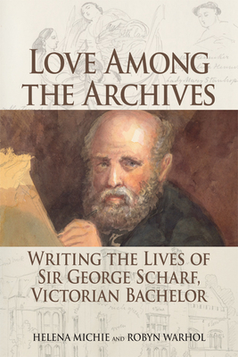Love Among the Archives: Writing the Lives of George Scharf, Victorian Bachelor - Michie, Helena, and Warhol, Robyn