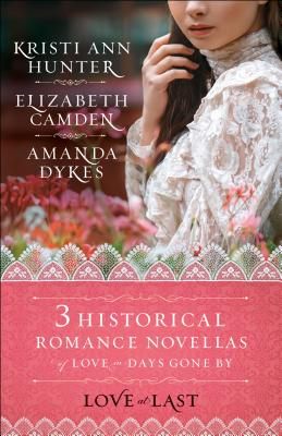 Love at Last: Three Historical Romance Novellas of Love in Days Gone by - Camden, Elizabeth, and Dykes, Amanda, and Hunter, Kristi Ann